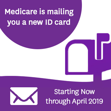 Medicare is mailing you a new ID card. Starting now through April 2019.